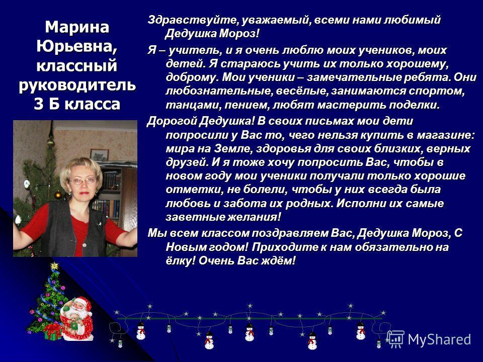 Марина Юрьевна, классный руководитель 3 Б класса Здравствуйте, уважаемый, всеми нами любимый Дедушка Мороз! Я – учитель, и я очень люблю моих учеников, моих детей. Я стараюсь учить их только хорошему, доброму. Мои ученики – замечательные ребята. Они