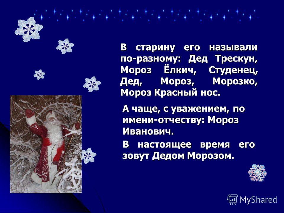 В настоящее время его зовут Дедом Морозом. В старину его называли по-разному: Дед Трескун, Мороз Ёлкич, Студенец, Дед,Мороз, Морозко, Мороз Красный нос. В старину его называли по-разному: Дед Трескун, Мороз Ёлкич, Студенец, Дед, Мороз, Морозко, Мороз