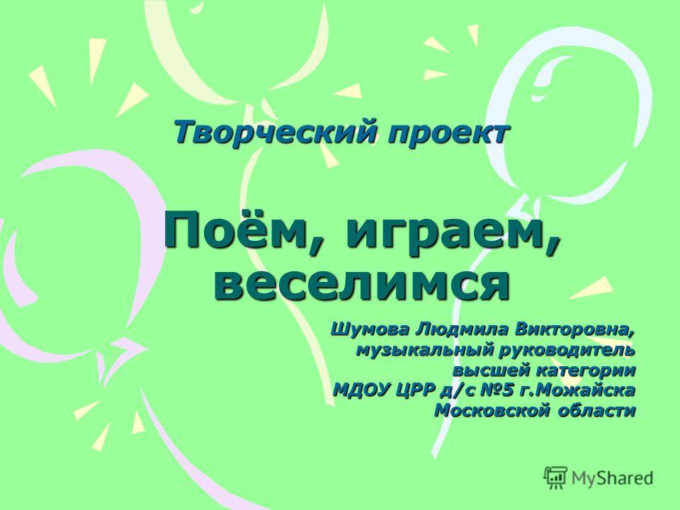 Поём, играем, веселимся Шумова Людмила Викторовна, музыкальный руководитель высшей категории МДОУ ЦРР д/с 5 г.Можайска Московской области Творческий проект
