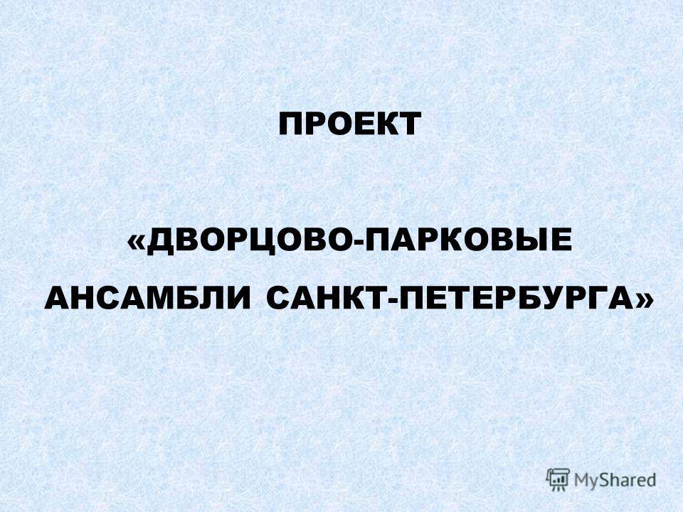 ПРОЕКТ «ДВОРЦОВО-ПАРКОВЫЕ АНСАМБЛИ САНКТ-ПЕТЕРБУРГА»
