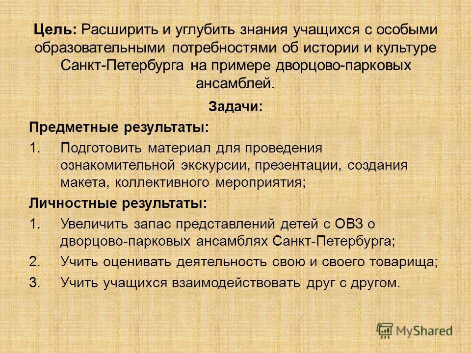 Цель: Расширить и углубить знания учащихся с особыми образовательными потребностями об истории и культуре Санкт-Петербурга на примере дворцово-парковых ансамблей. Задачи: Предметные результаты: 1.Подготовить материал для проведения ознакомительной эк