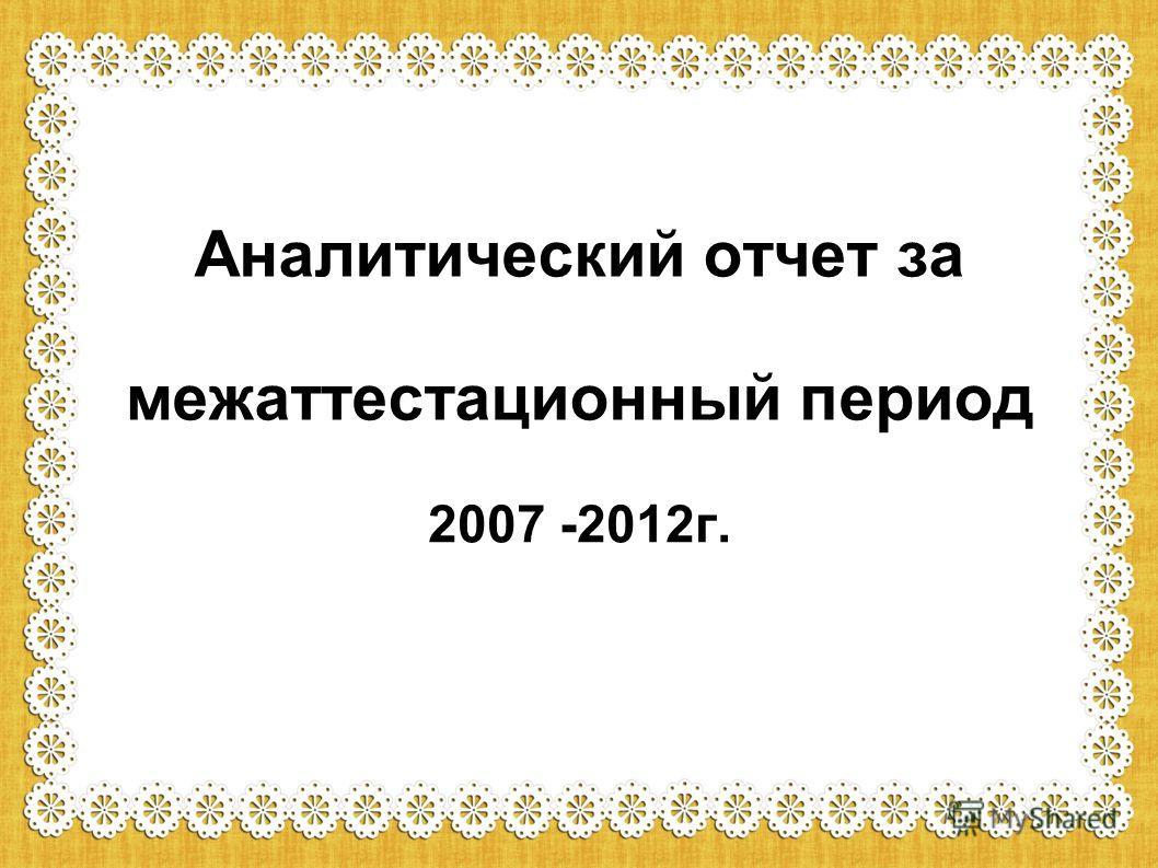 Аналитический отчет за межаттестационный период 2007 -2012г.