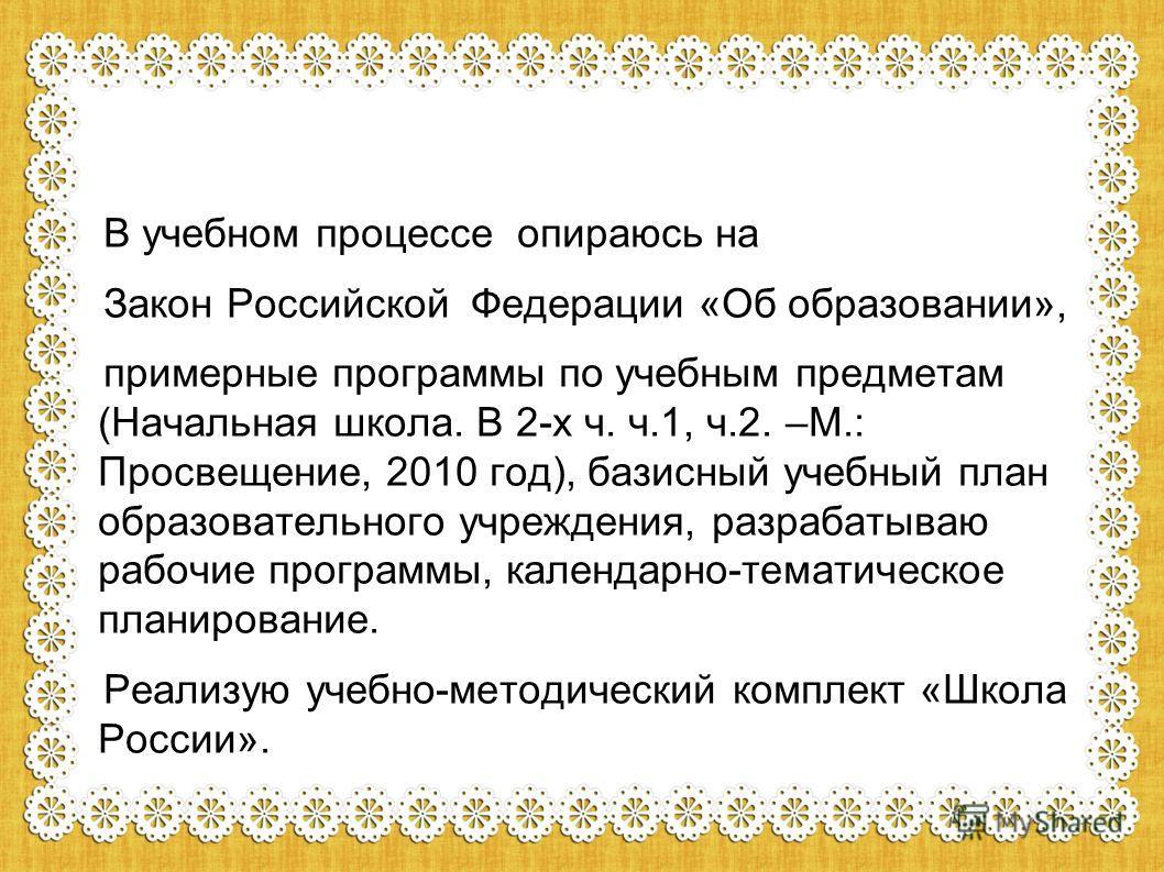 В учебном процессе опираюсь на Закон Российской Федерации «Об образовании», примерные программы по учебным предметам (Начальная школа. В 2-х ч. ч.1, ч.2. –М.: Просвещение, 2010 год), базисный учебный план образовательного учреждения, разрабатываю раб