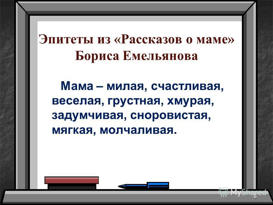 Эпитеты из «Рассказов о маме» Бориса Емельянова Мама – милая, счастливая, веселая, грустная, хмурая, задумчивая, сноровистая, мягкая, молчаливая. 8