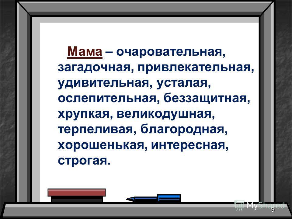 Мама – очаровательная, загадочная, привлекательная, удивительная, усталая, ослепительная, беззащитная, хрупкая, великодушная, терпеливая, благородная, хорошенькая, интересная, строгая. 9
