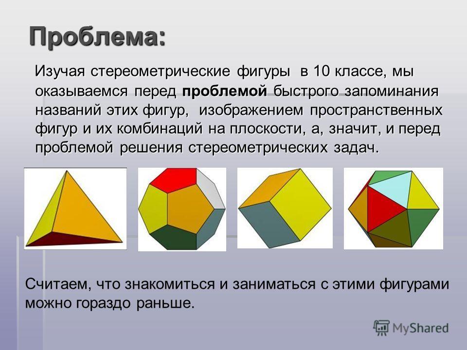 Проблема: Изучая стереометрические фигуры в 10 классе, мы оказываемся перед проблемой быстрого запоминания названий этих фигур, изображением пространственных фигур и их комбинаций на плоскости, а, значит, и перед проблемой решения стереометрических з