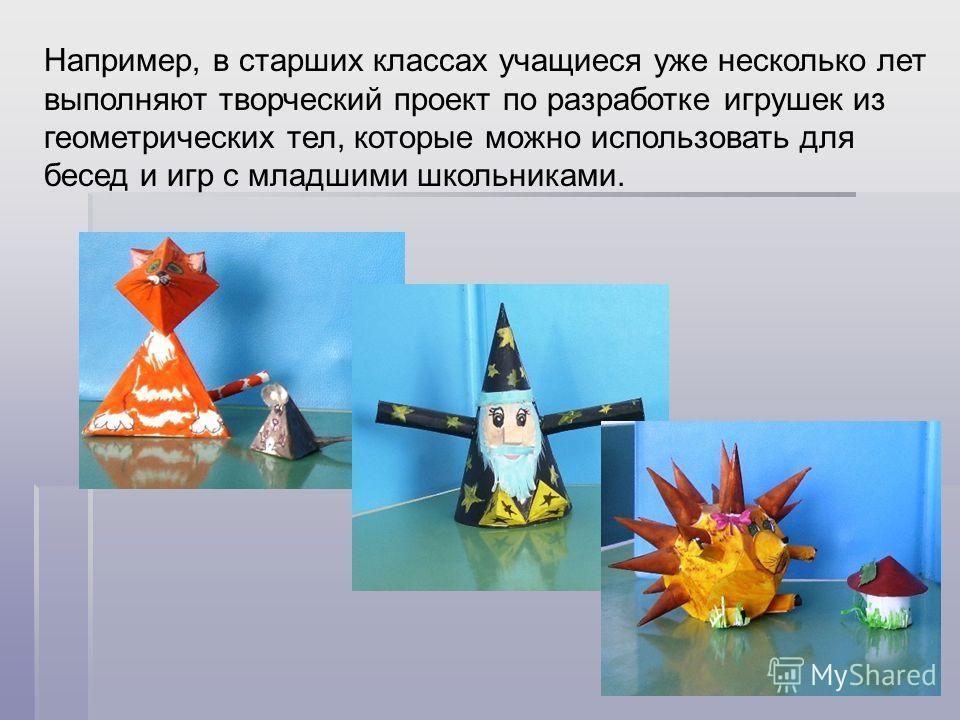 Например, в старших классах учащиеся уже несколько лет выполняют творческий проект по разработке игрушек из геометрических тел, которые можно использовать для бесед и игр с младшими школьниками.