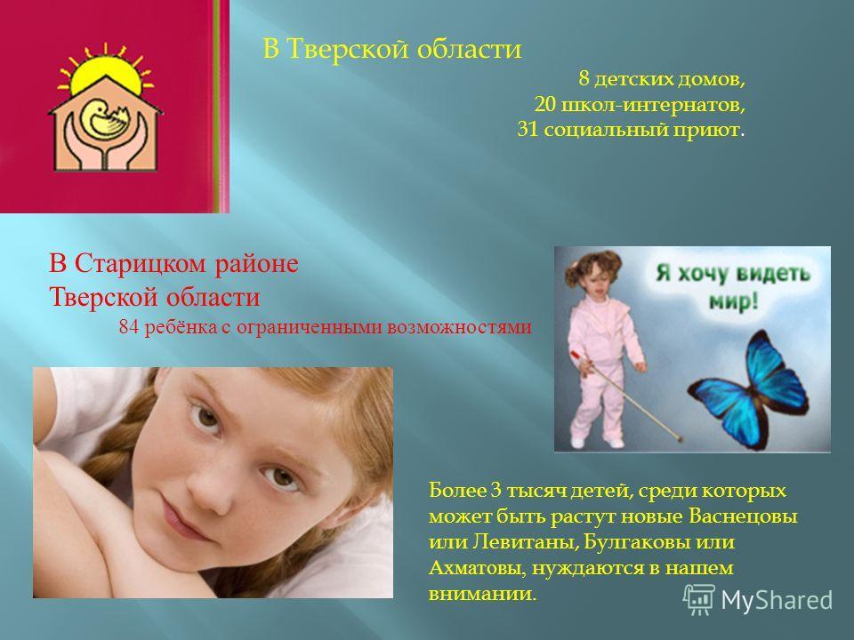 В Тверской области 8 детских домов, 20 школ - интернатов, 31 социальный приют. В Старицком районе Тверской области 84 ребёнка с ограниченными возможностями Более 3 тысяч детей, среди которых может быть растут новые Васнецовы или Левитаны, Булгаковы и
