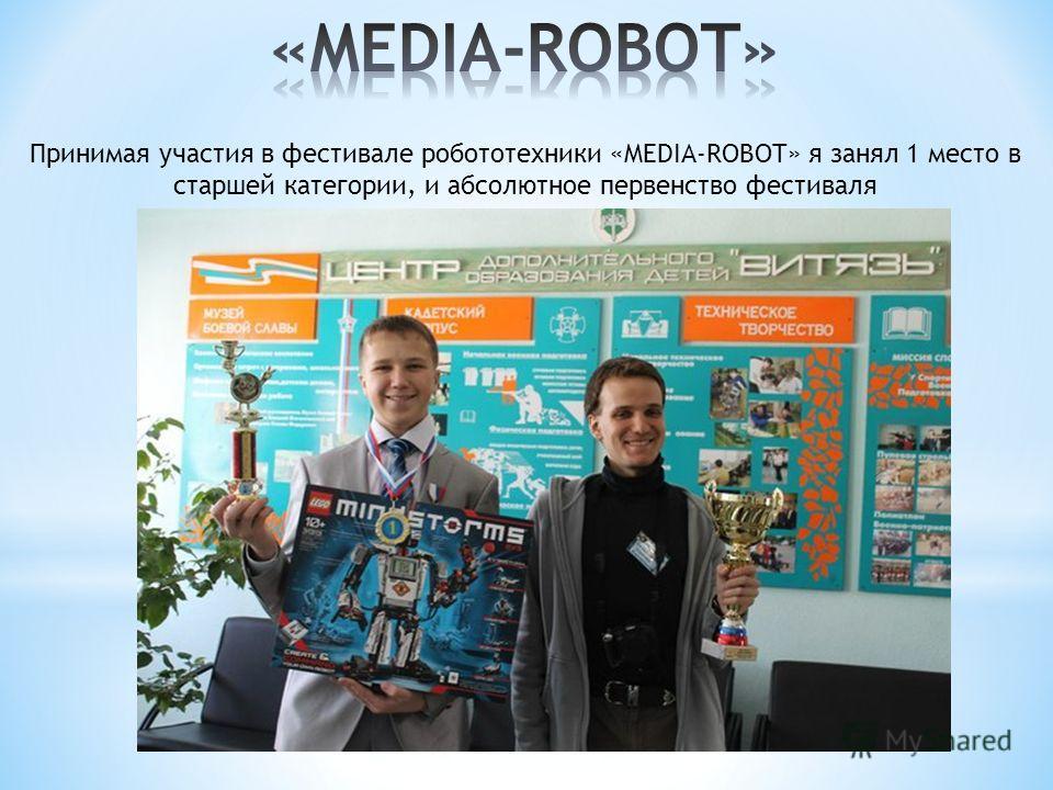 Принимая участия в фестивале робототехники «MEDIA-ROBOT» я занял 1 место в старшей категории, и абсолютное первенство фестиваля