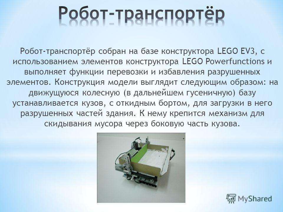 Робот-транспортёр собран на базе конструктора LEGO EV3, с использованием элементов конструктора LEGO Powerfunctions и выполняет функции перевозки и избавления разрушенных элементов. Конструкция модели выглядит следующим образом: на движущуюся колесну