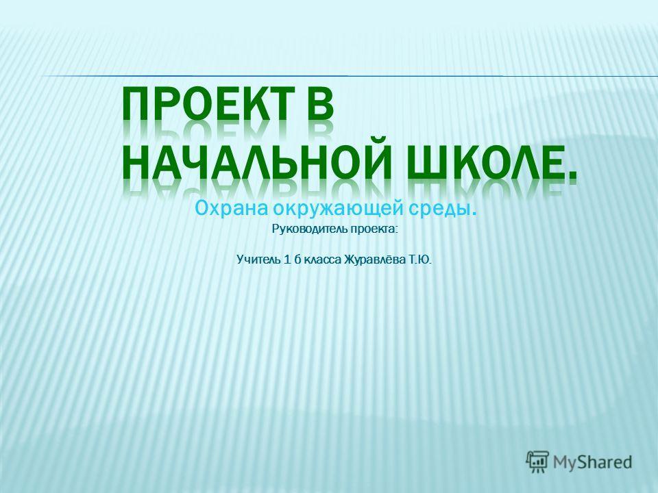 Охрана окружающей среды. Руководитель проекта: Учитель 1 б класса Журавлёва Т.Ю.