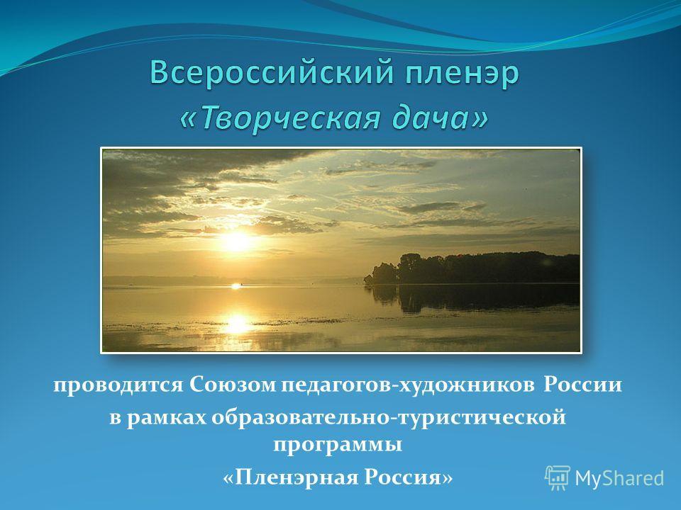 проводится Союзом педагогов-художников России в рамках образовательно-туристической программы «Пленэрная Россия»
