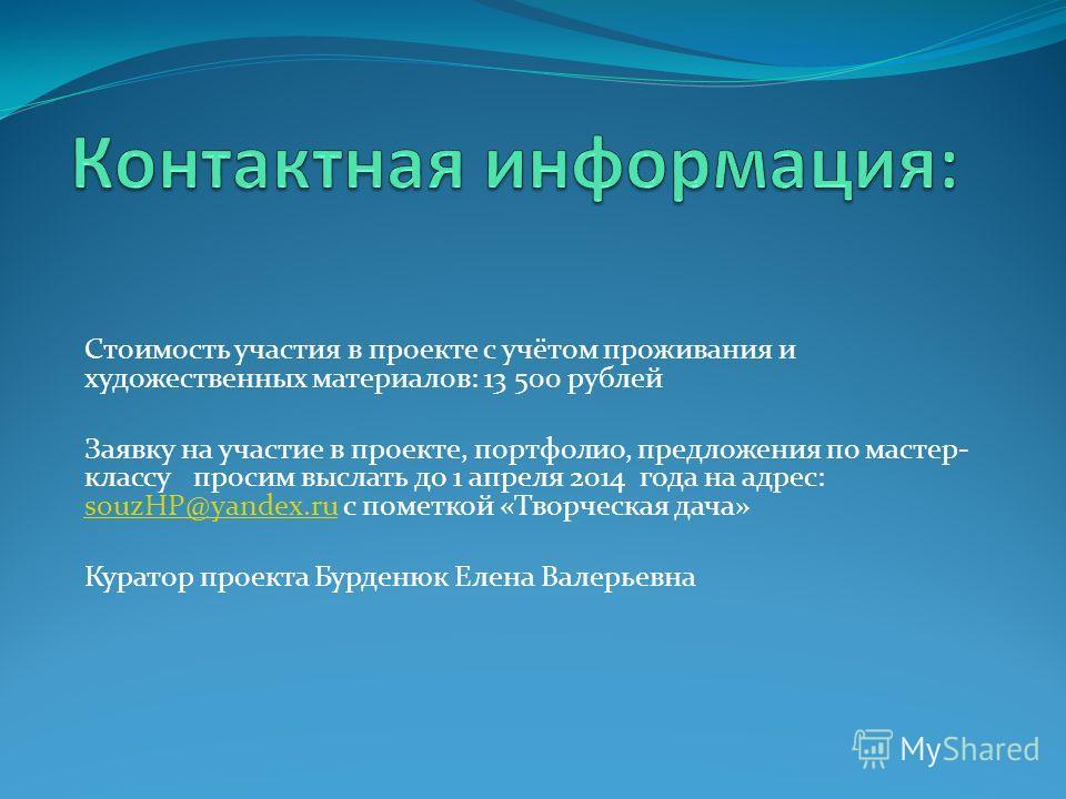 Стоимость участия в проекте с учётом проживания и художественных материалов: 13 500 рублей Заявку на участие в проекте, портфолио, предложения по мастер- классу просим выслать до 1 апреля 2014 года на адрес: souzHP@yandex.ru с пометкой «Творческая да