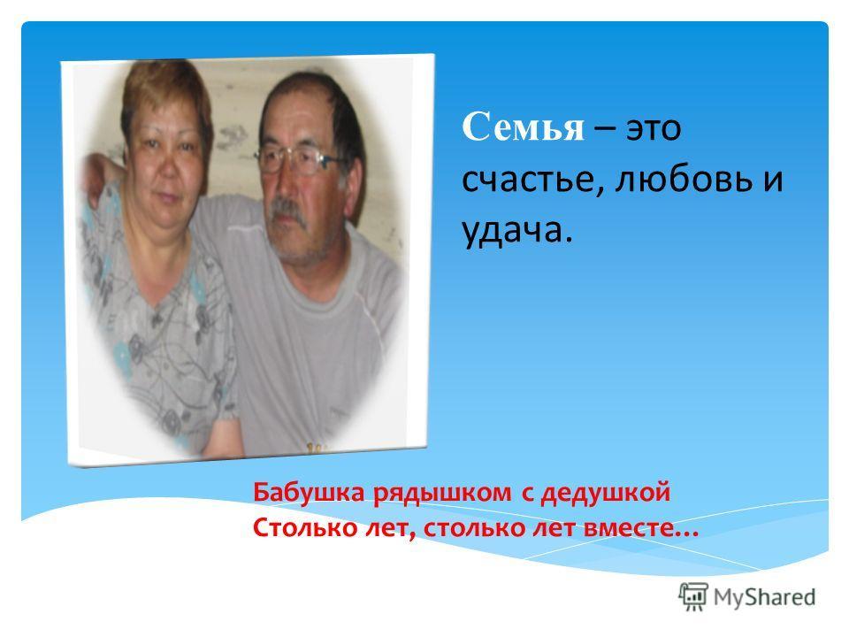 Семья – это счастье, любовь и удача. Бабушка рядышком с дедушкой Столько лет, столько лет вместе…
