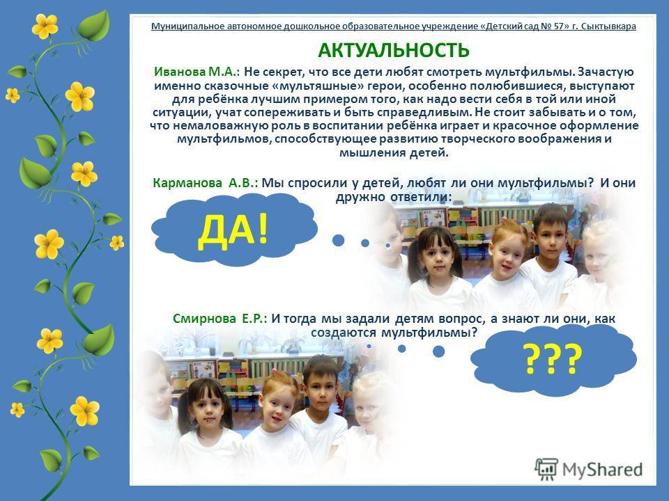 FokinaLida.75@mail.ru Муниципальное автономное дошкольное образовательное учреждение «Детский сад 57» г. Сыктывкара Смирнова Е.Р.: И тогда мы задали детям вопрос, а знают ли они, как создаются мультфильмы? Иванова М.А.: Не секрет, что все дети любят