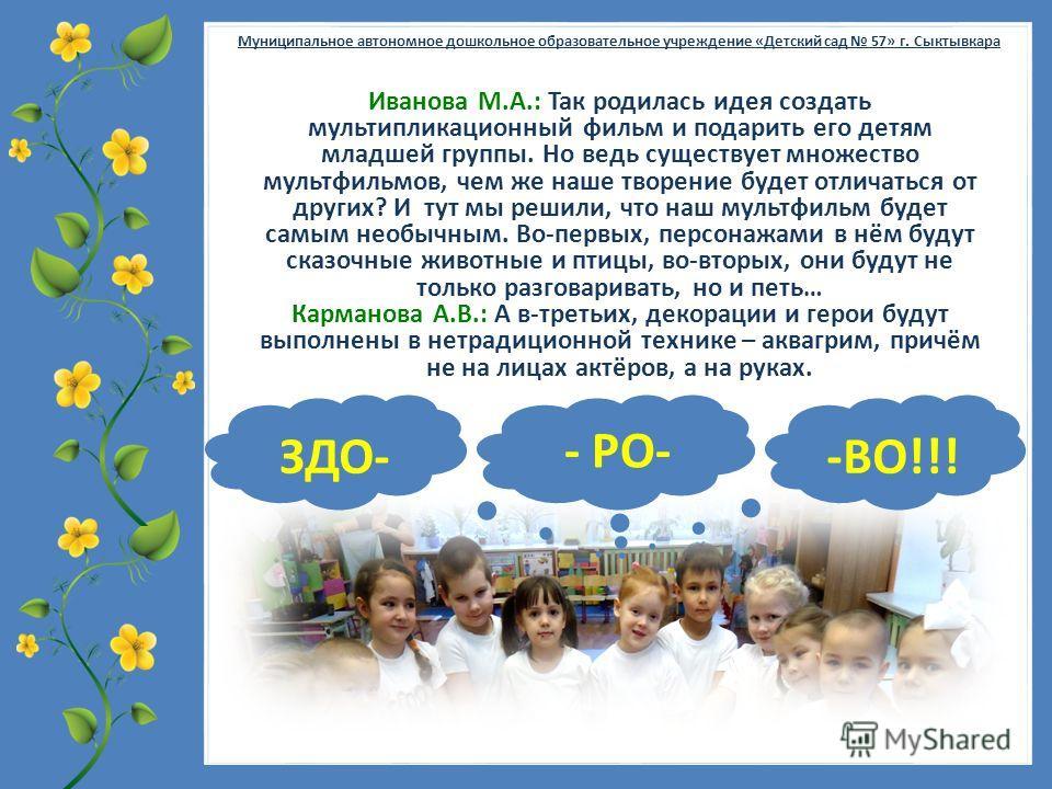 FokinaLida.75@mail.ru Муниципальное автономное дошкольное образовательное учреждение «Детский сад 57» г. Сыктывкара Иванова М.А.: Так родилась идея создать мультипликационный фильм и подарить его детям младшей группы. Но ведь существует множество мул