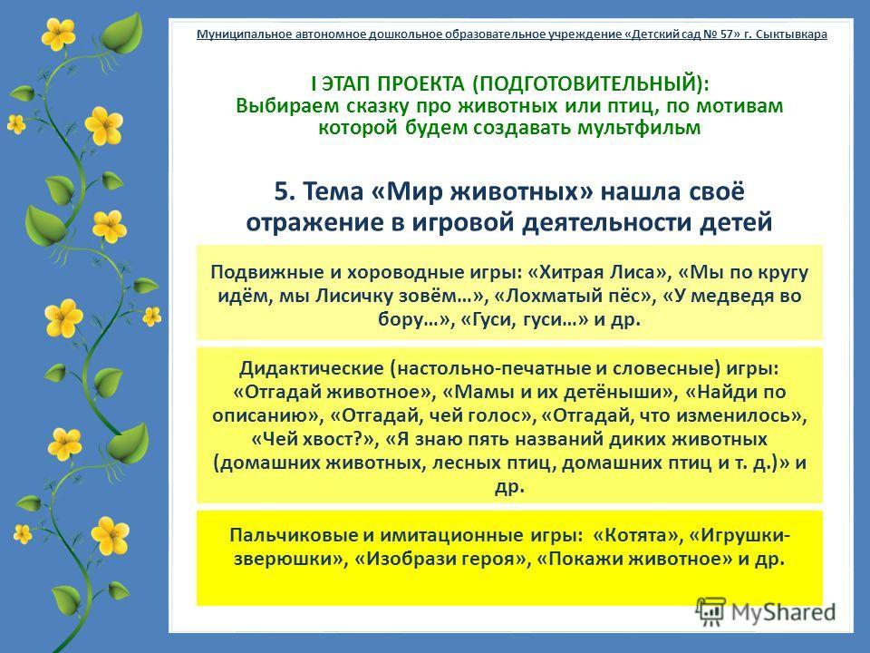 FokinaLida.75@mail.ru Муниципальное автономное дошкольное образовательное учреждение «Детский сад 57» г. Сыктывкара Ι ЭТАП ПРОЕКТА (ПОДГОТОВИТЕЛЬНЫЙ): Выбираем сказку про животных или птиц, по мотивам которой будем создавать мультфильм 5. Тема «Мир ж