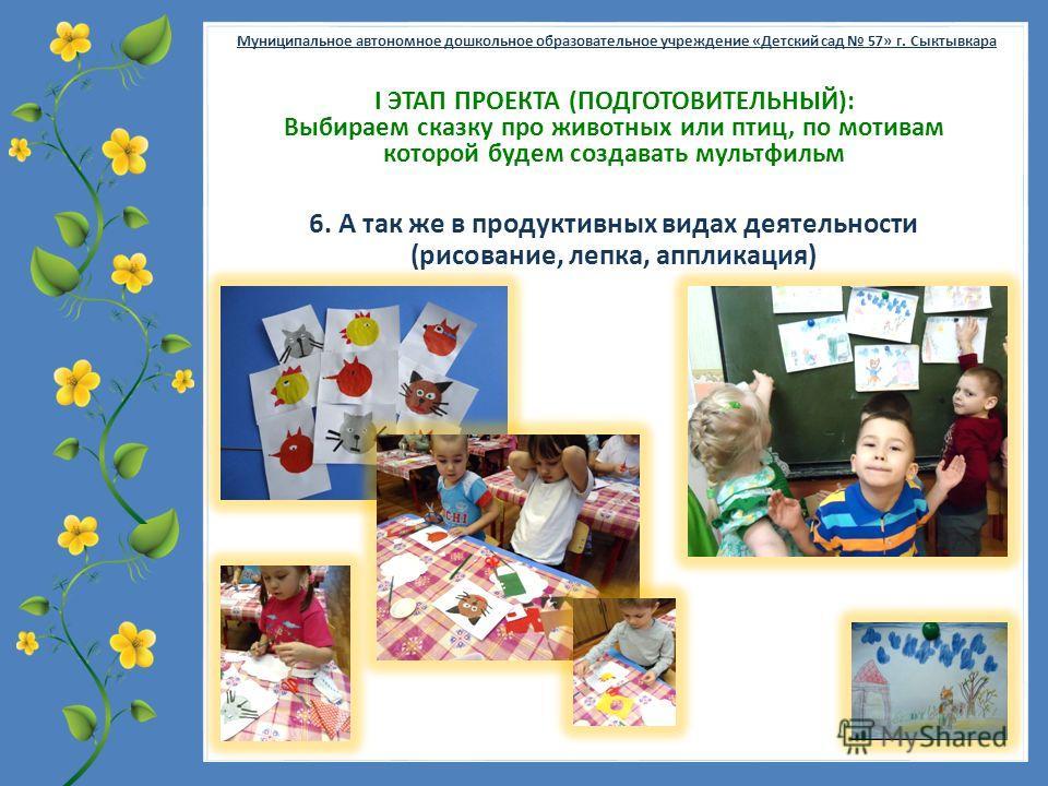 FokinaLida.75@mail.ru Муниципальное автономное дошкольное образовательное учреждение «Детский сад 57» г. Сыктывкара Ι ЭТАП ПРОЕКТА (ПОДГОТОВИТЕЛЬНЫЙ): Выбираем сказку про животных или птиц, по мотивам которой будем создавать мультфильм 6. А так же в