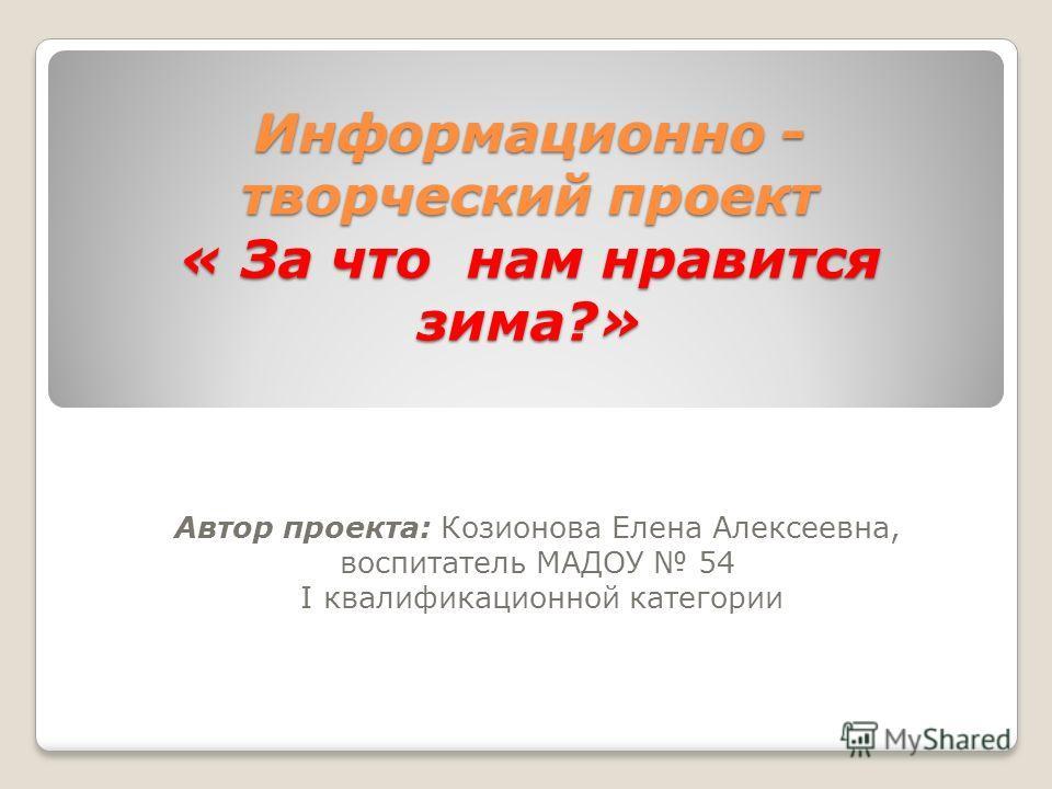 Информационно - творческий проект « За что нам нравится зима?» Автор проекта: Козионова Елена Алексеевна, воспитатель МАДОУ 54 I квалификационной категории