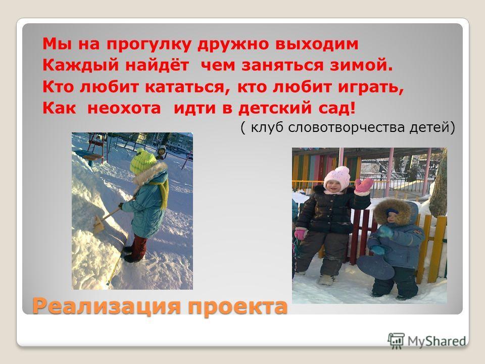 Реализация проекта Мы на прогулку дружно выходим Каждый найдёт чем заняться зимой. Кто любит кататься, кто любит играть, Как неохота идти в детский сад! ( клуб словотворчества детей)