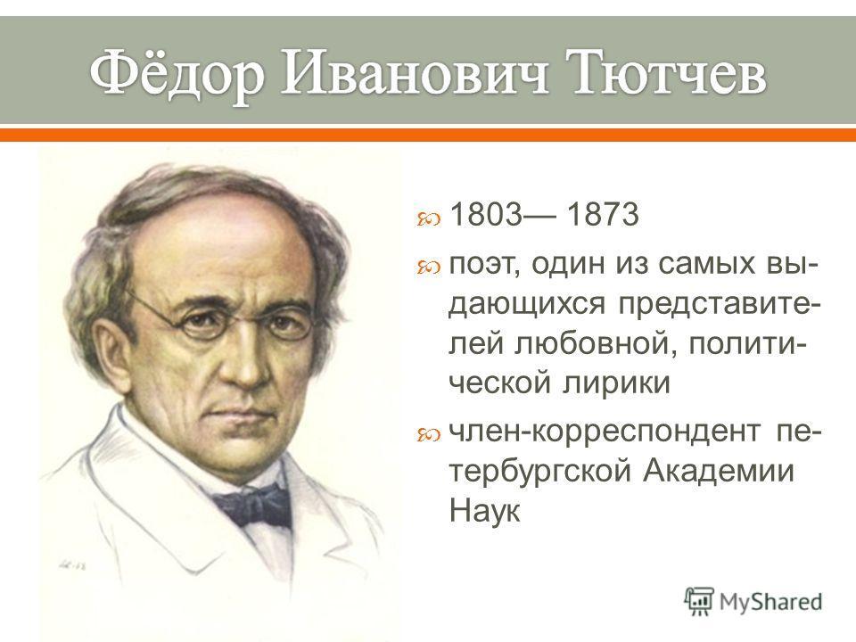 1803 1873 поэт, один из самых вы - дающихся представите - лей любовной, полити - ческой лирики член - корреспондент пе - тербургской Академии Наук