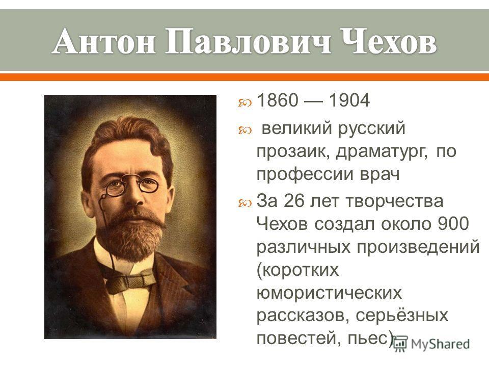 1860 1904 великий русский прозаик, драматург, по профессии врач За 26 лет творчества Чехов создал около 900 различных произведений ( коротких юмористических рассказов, серьёзных повестей, пьес )