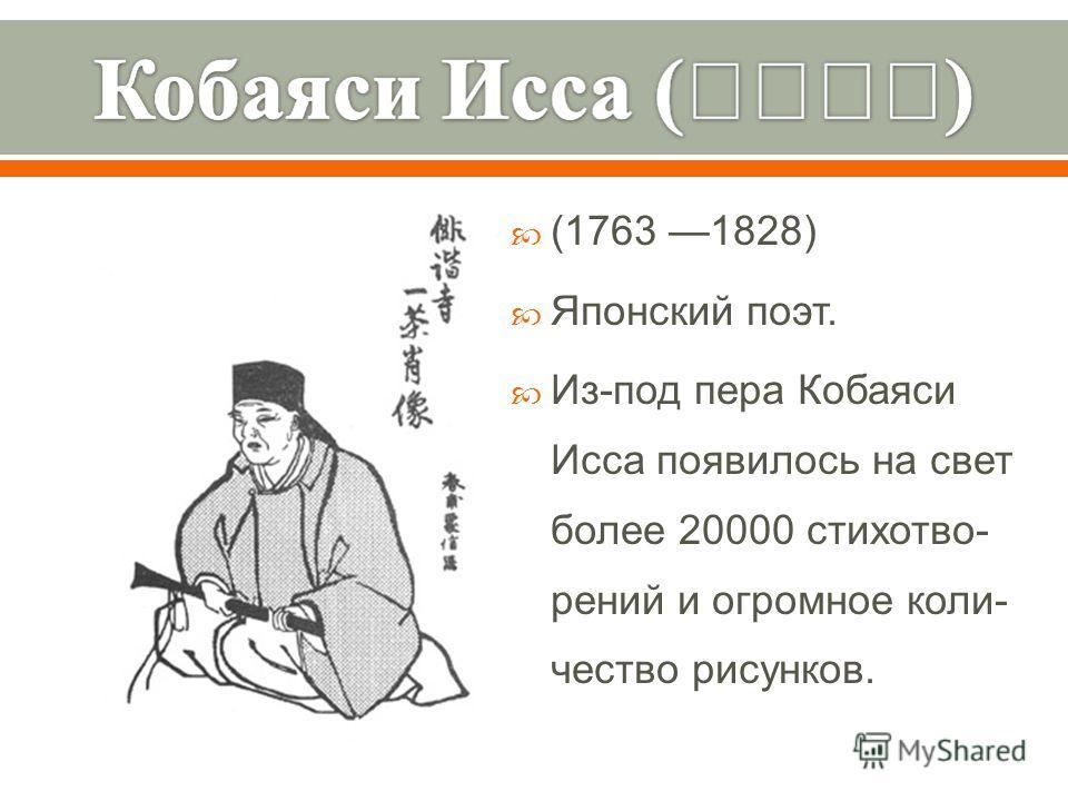 (1763 1828) Японский поэт. Из - под пера Кобаяси Исса появилось на свет более 20000 стихотво - рений и огромное коли - чество рисунков.