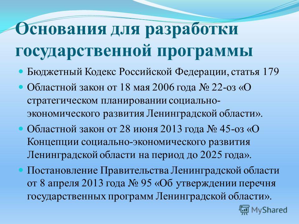Основания для разработки государственной программы Бюджетный Кодекс Российской Федерации, статья 179 Областной закон от 18 мая 2006 года 22- оз « О стратегическом планировании социально - экономического развития Ленинградской области ». Областной зак