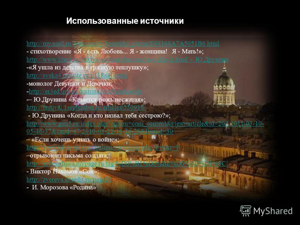 Использованные источники http://my.mail.ru/community/beautiful_pictur/E68168A7A5051B6.html - стихотворение «Я - есть Любовь... Я - женщина! Я - Мать!»; http://www.litera.ru/stixiya/authors/drunina/ya-ushla-iz.html - Ю.Друнина -«Я ушла из детства в гр