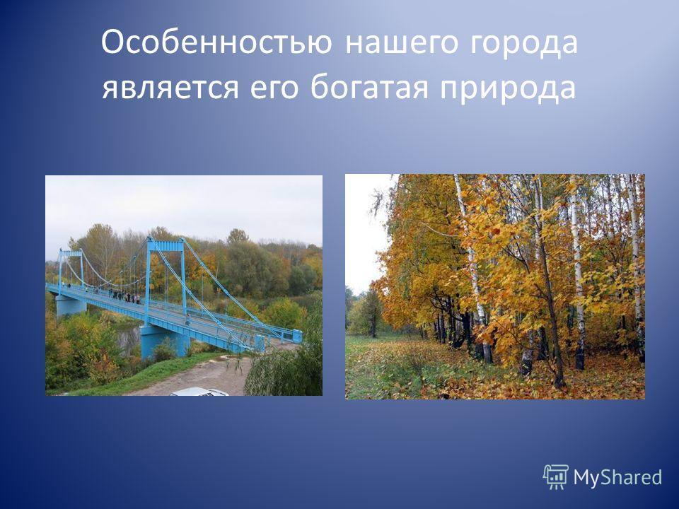 Особенностью нашего города является его богатая природа