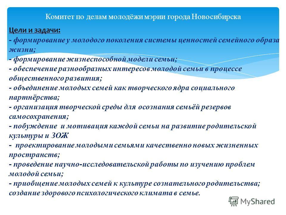 Комитет по делам молодёжи мэрии города Новосибирска Цели и задачи: - формирование у молодого поколения системы ценностей семейного образа жизни; - формирование жизнеспособной модели семьи; - обеспечение разнообразных интересов молодой семьи в процесс