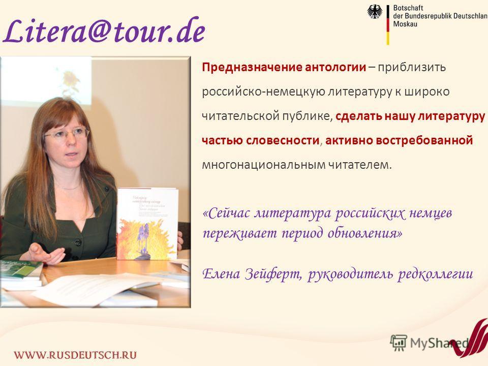 Litera@tour.de Предназначение антологии – приблизить российско-немецкую литературу к широко читательской публике, сделать нашу литературу частью словесности, активно востребованной многонациональным читателем. «Сейчас литература российских немцев пер