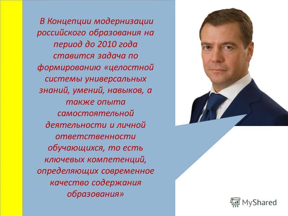 В Концепции модернизации российского образования на период до 2010 года ставится задача по формированию «целостной системы универсальных знаний, умений, навыков, а также опыта самостоятельной деятельности и личной ответственности обучающихся, то есть