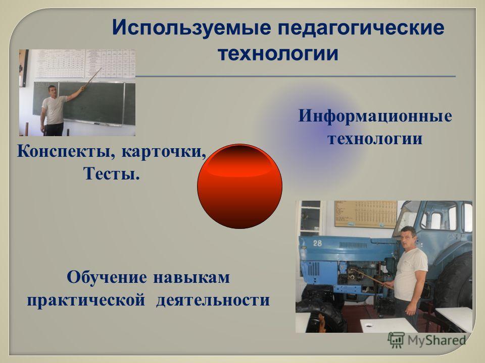 Конспекты, карточки, Тесты. Информационные технологии Обучение навыкам практической деятельности Используемые педагогические технологии