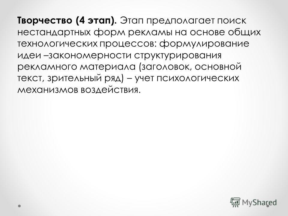 Творчество (4 этап). Этап предполагает поиск нестандартных форм рекламы на основе общих технологических процессов: формулирование идеи –закономерности структурирования рекламного материала (заголовок, основной текст, зрительный ряд) – учет психологич