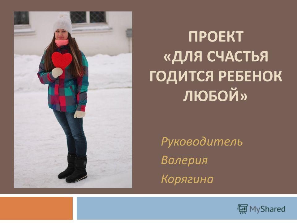 ПРОЕКТ « ДЛЯ СЧАСТЬЯ ГОДИТСЯ РЕБЕНОК ЛЮБОЙ » Руководитель Валерия Корягина