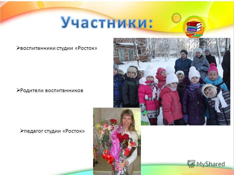 воспитанники студии «Росток» Родители воспитанников педагог студии «Росток»