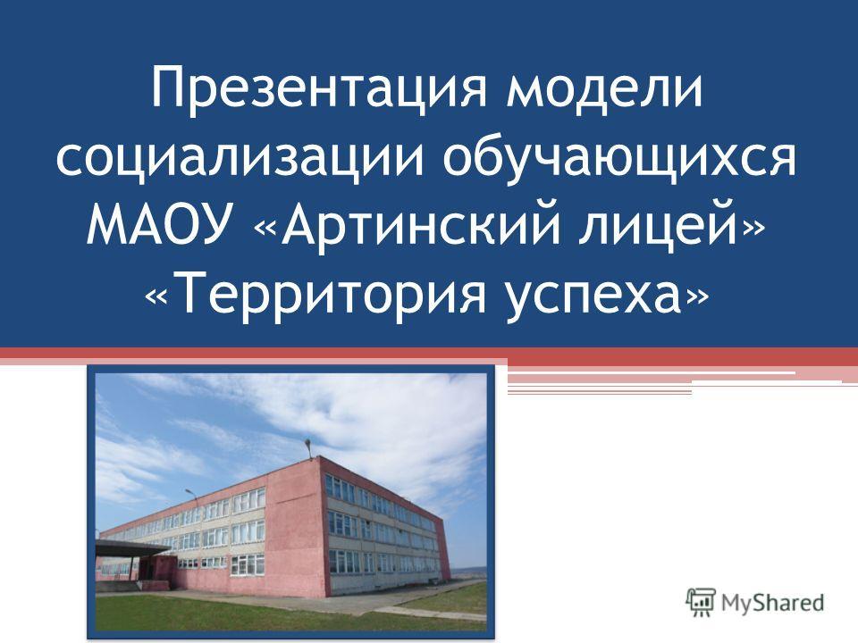 Презентация модели социализации обучающихся МАОУ «Артинский лицей» «Территория успеха»