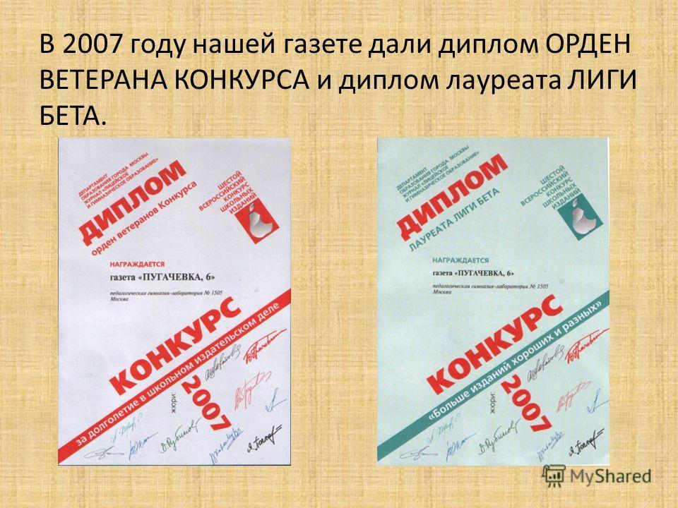 В 2007 году нашей газете дали диплом ОРДЕН ВЕТЕРАНА КОНКУРСА и диплом лауреата ЛИГИ БЕТА.