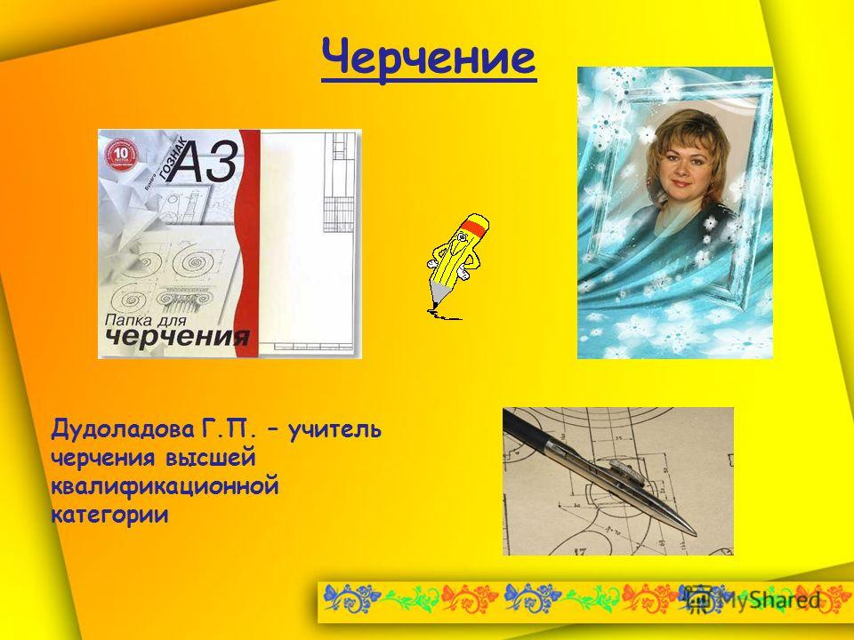 Черчение Дудоладова Г.П. – учитель черчения высшей квалификационной категории