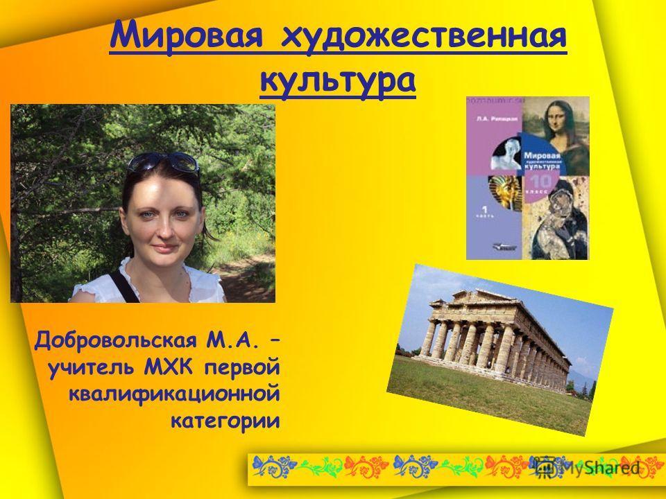 Мировая художественная культура Добровольская М.А. – учитель МХК первой квалификационной категории