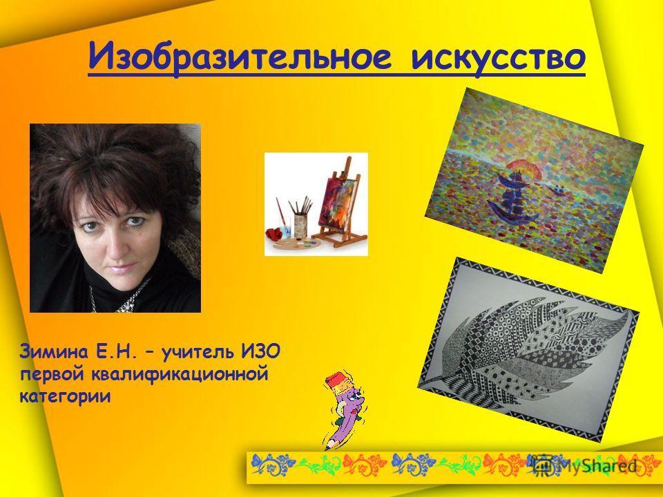 Изобразительное искусство Зимина Е.Н. – учитель ИЗО первой квалификационной категории