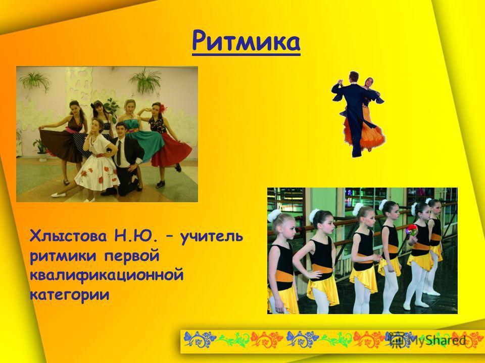 Ритмика Хлыстова Н.Ю. – учитель ритмики первой квалификационной категории