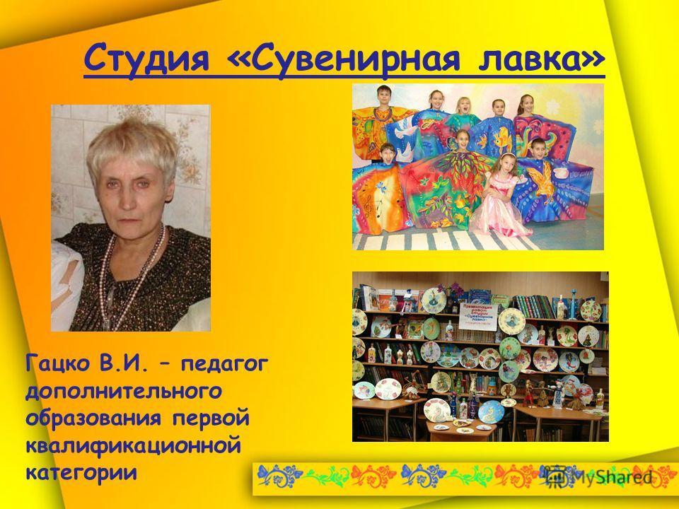 Студия «Сувенирная лавка» Гацко В.И. – педагог дополнительного образования первой квалификационной категории