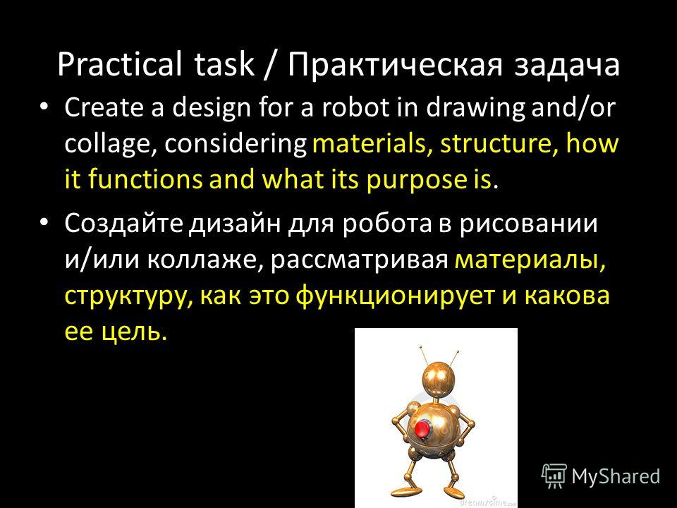 Practical task / Практическая задача Create a design for a robot in drawing and/or collage, considering materials, structure, how it functions and what its purpose is. Создайте дизайн для робота в рисовании и/или коллаже, рассматривая материалы, стру