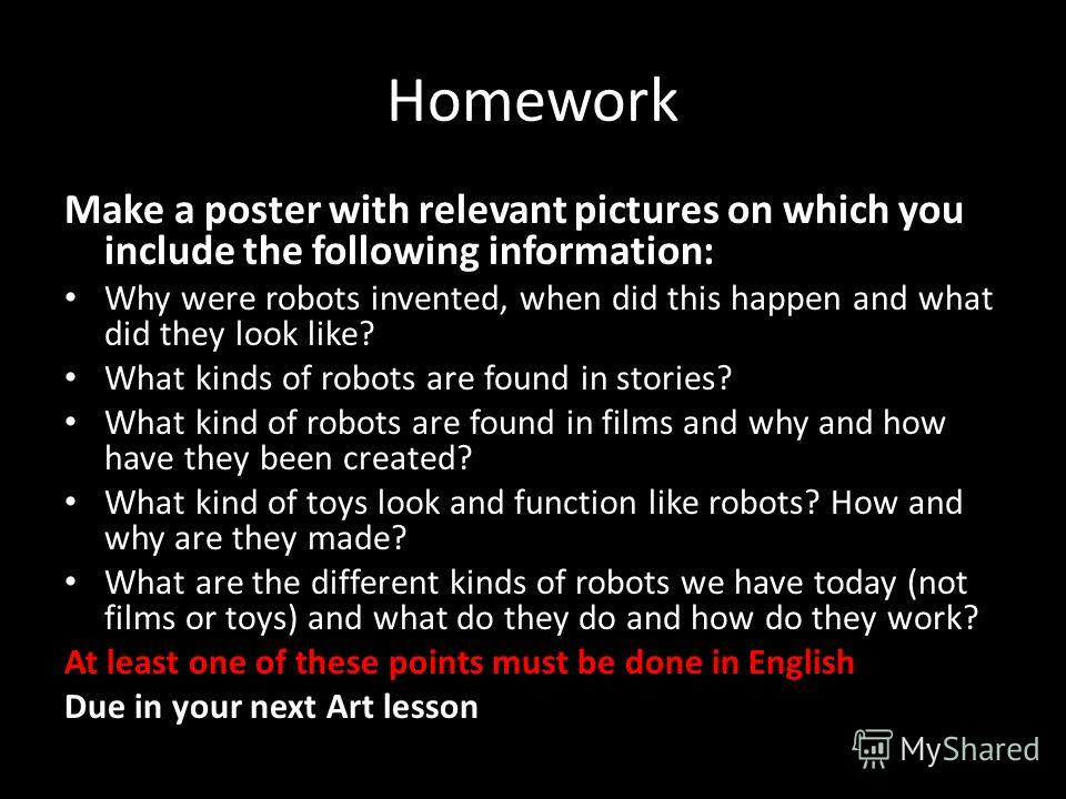 Homework Make a poster with relevant pictures on which you include the following information: Why were robots invented, when did this happen and what did they look like? What kinds of robots are found in stories? What kind of robots are found in film