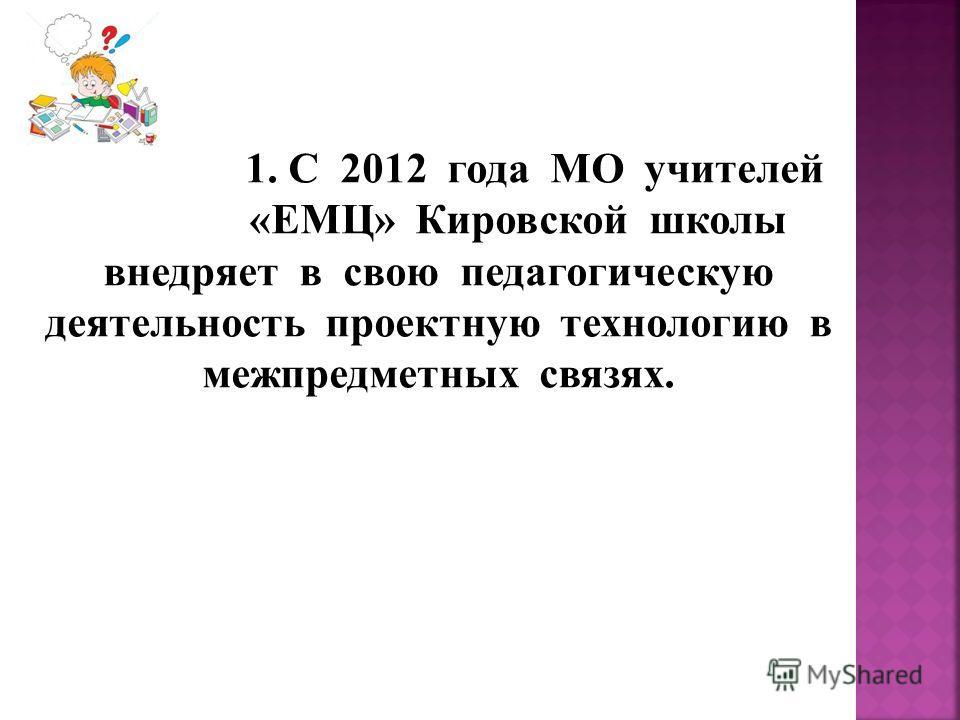 1. С 2012 года МО учителей «ЕМЦ» Кировской школы внедряет в свою педагогическую деятельность проектную технологию в межпредметных связях.
