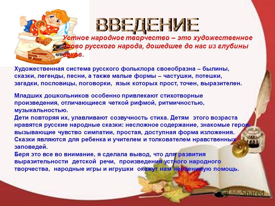 Устное народное творчество – это художественное слово русского народа, дошедшее до нас из глубины веков. Художественная система русского фольклора своеобразна – былины, сказки, легенды, песни, а также малые формы – частушки, потешки, загадки, послови