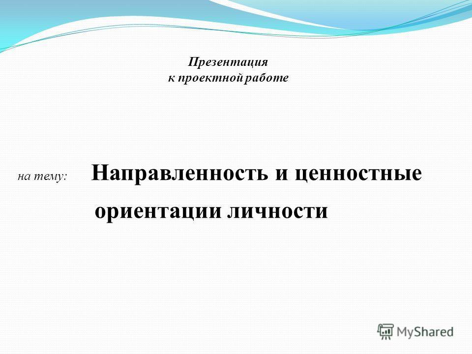 на тему: Направленность и ценностные ориентации личности Презентация к проектной работе
