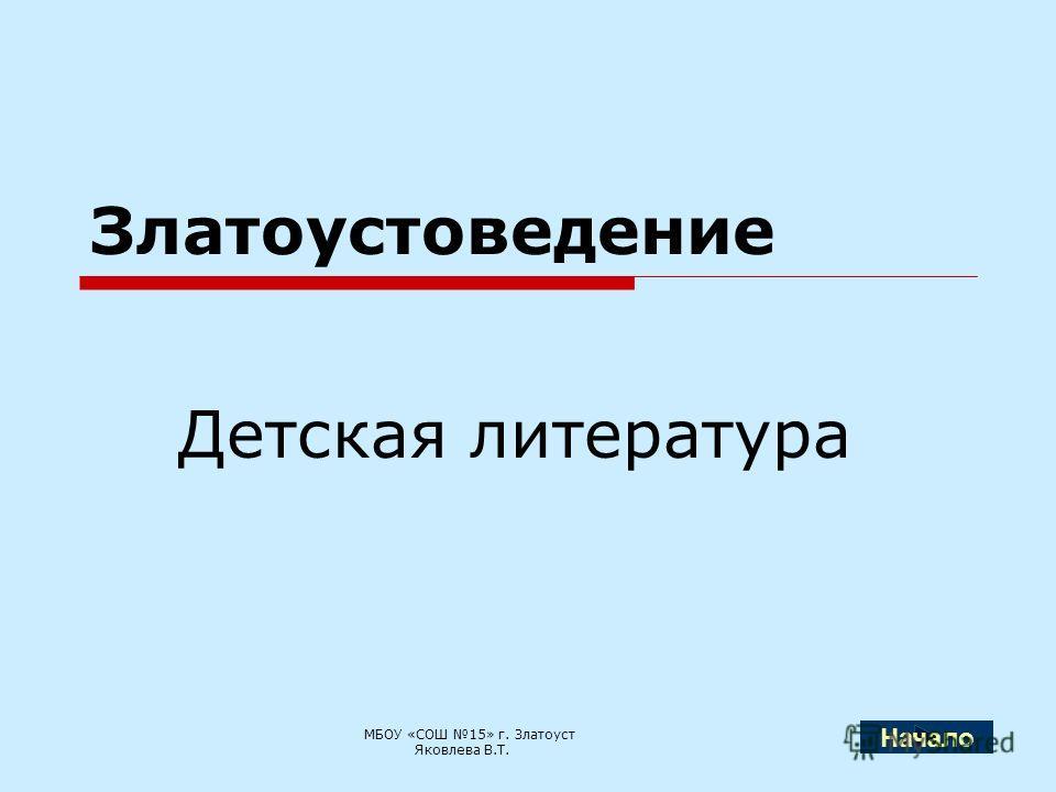 Златоустоведение Детская литература МБОУ «СОШ 15» г. Златоуст Яковлева В.Т. Начало